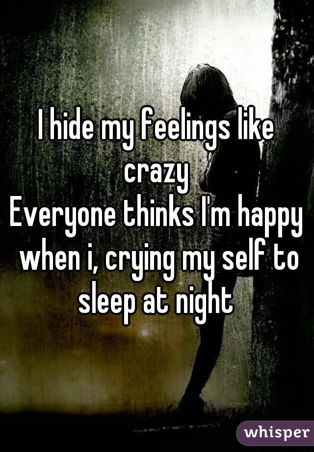 I hide my feelings like crazy  Everyone thinks I'm happy when i, crying my self to sleep at night