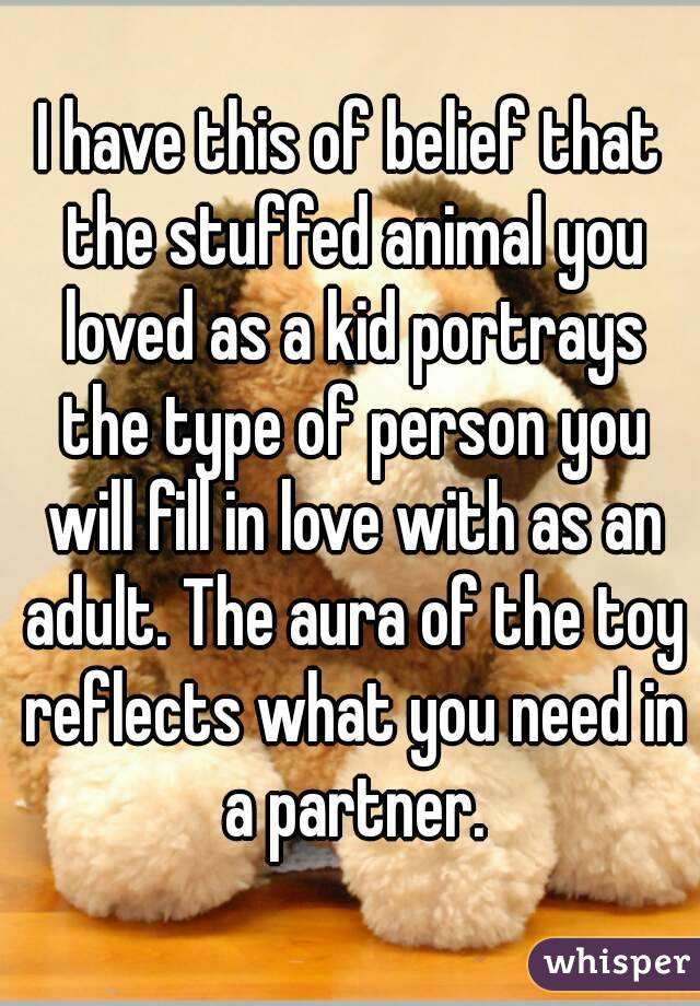 I have this of belief that the stuffed animal you loved as a kid portrays the type of person you will fill in love with as an adult. The aura of the toy reflects what you need in a partner.