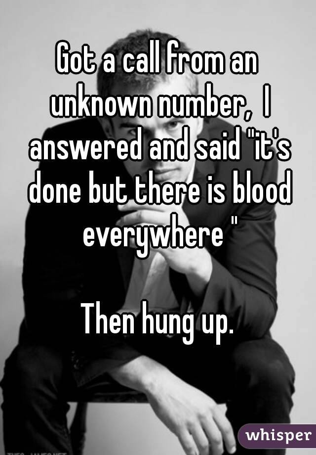 """Got a call from an unknown number,  I answered and said """"it's done but there is blood everywhere """"  Then hung up."""