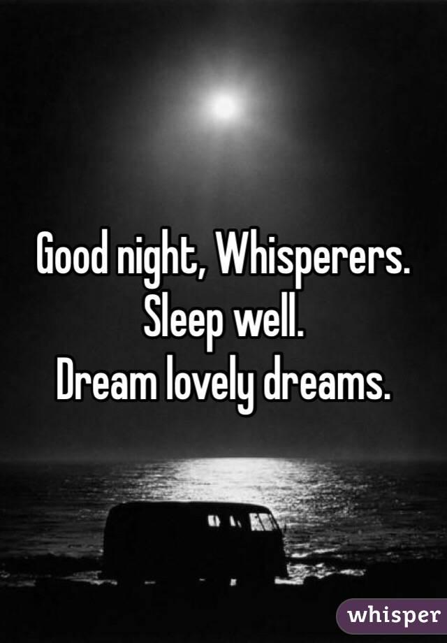 Good night, Whisperers. Sleep well. Dream lovely dreams.