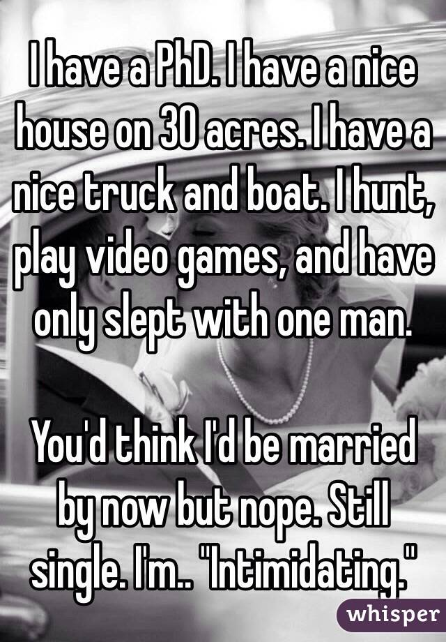 "I have a PhD. I have a nice house on 30 acres. I have a nice truck and boat. I hunt, play video games, and have only slept with one man.   You'd think I'd be married by now but nope. Still single. I'm.. ""Intimidating."""