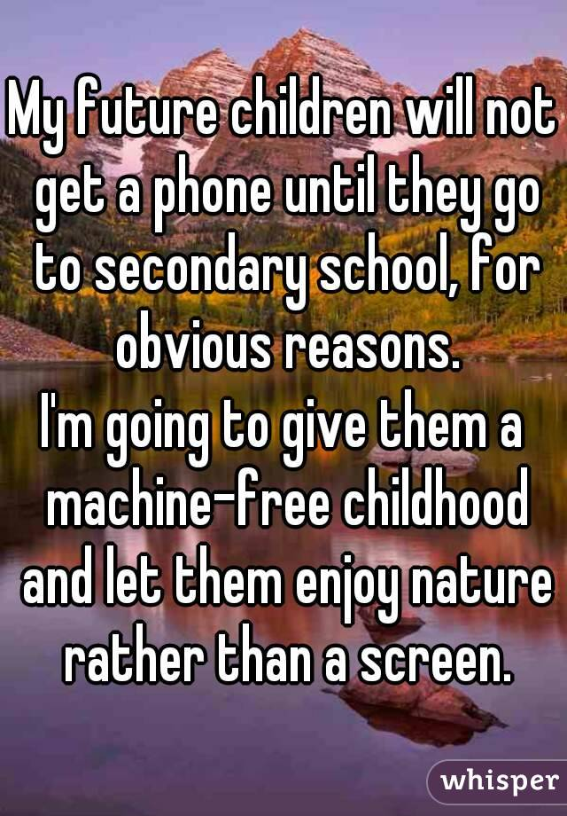 My future children will not get a phone until they go to secondary school, for obvious reasons. I'm going to give them a machine-free childhood and let them enjoy nature rather than a screen.
