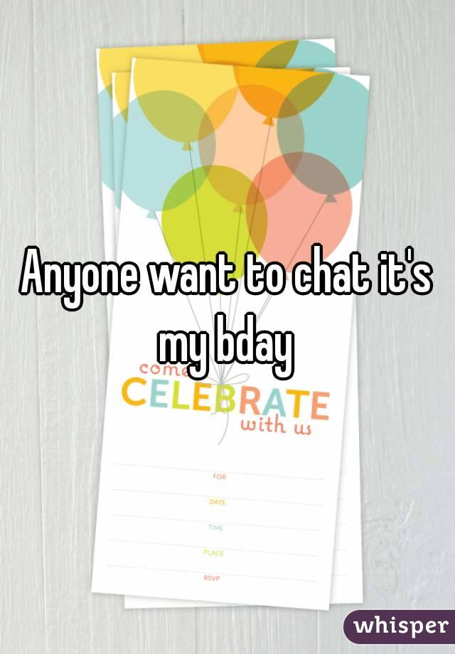 Anyone want to chat it's my bday