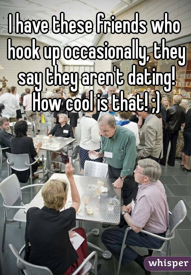 I have these friends who hook up occasionally, they say they aren't dating! How cool is that! ;)