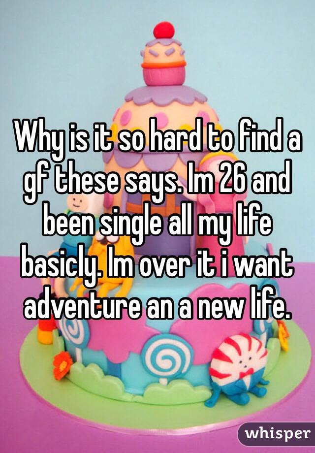 Why is it so hard to find a gf these says. Im 26 and been single all my life basicly. Im over it i want adventure an a new life.