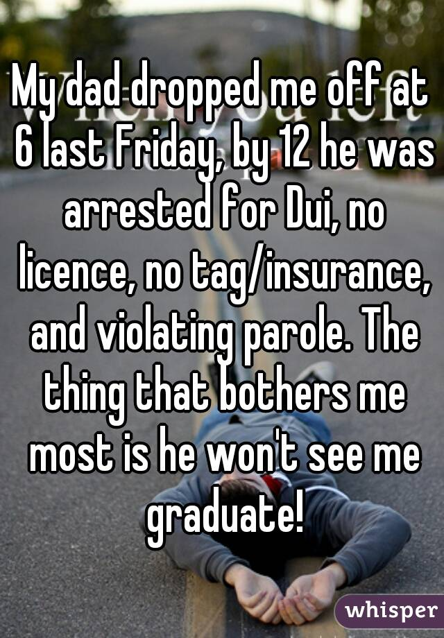 My dad dropped me off at 6 last Friday, by 12 he was arrested for Dui, no licence, no tag/insurance, and violating parole. The thing that bothers me most is he won't see me graduate!