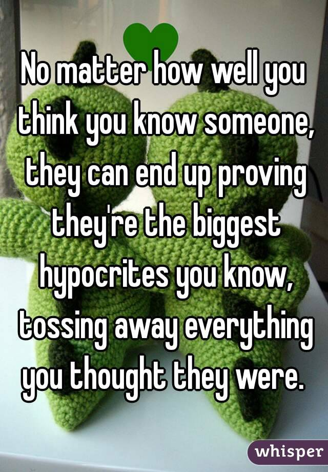 No matter how well you think you know someone, they can end up proving they're the biggest hypocrites you know, tossing away everything you thought they were.