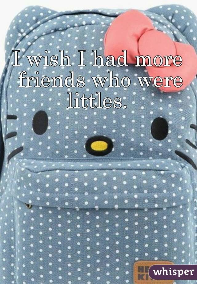 I wish I had more friends who were littles.