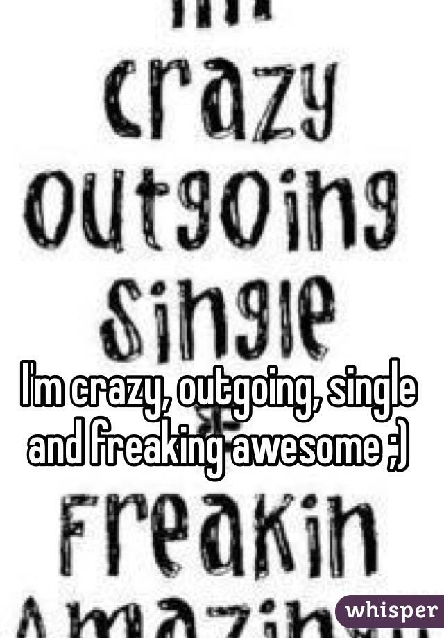 I'm crazy, outgoing, single and freaking awesome ;)