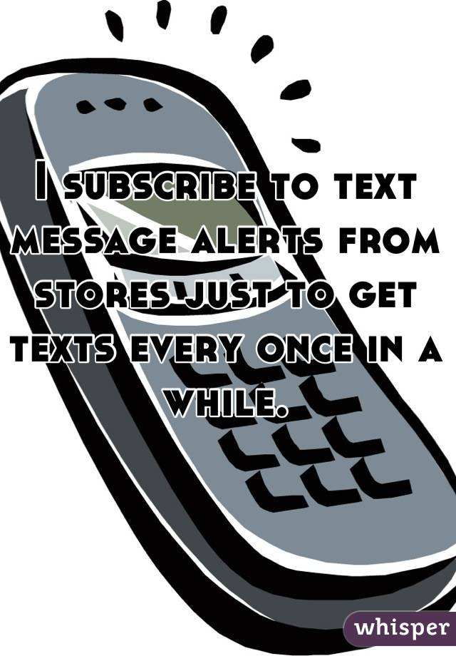 I subscribe to text message alerts from stores just to get texts every once in a while.