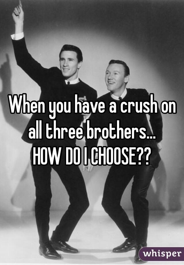When you have a crush on all three brothers... HOW DO I CHOOSE??