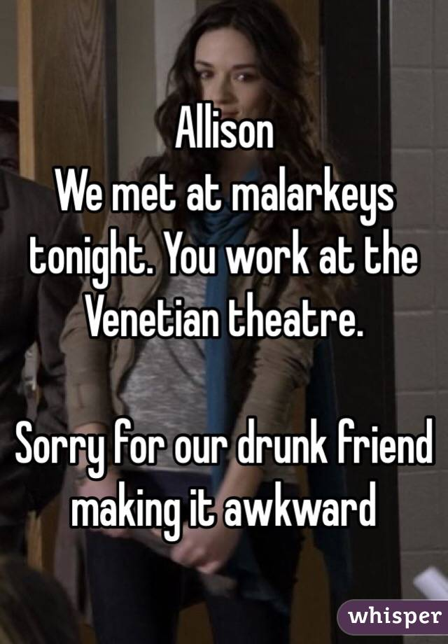Allison  We met at malarkeys tonight. You work at the Venetian theatre.   Sorry for our drunk friend making it awkward