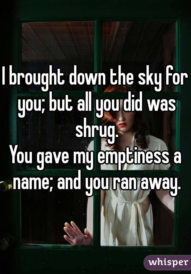 I brought down the sky for you; but all you did was shrug. You gave my emptiness a name; and you ran away.