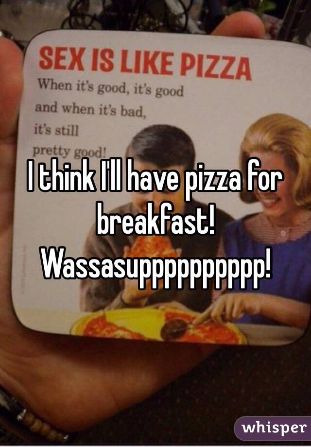 I think I'll have pizza for breakfast! Wassasupppppppppp!