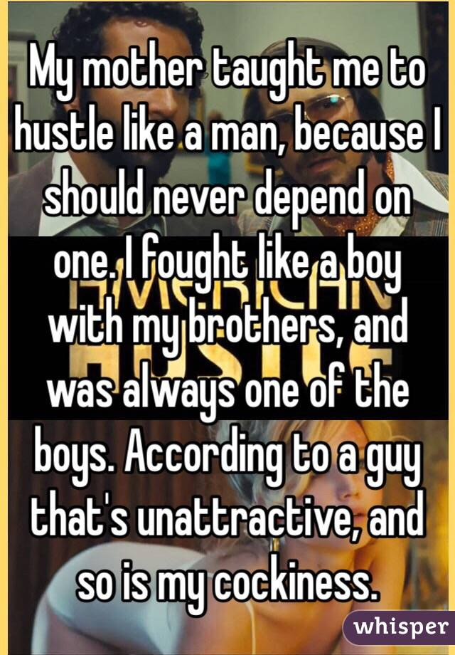 My mother taught me to hustle like a man, because I should never depend on one. I fought like a boy with my brothers, and was always one of the boys. According to a guy that's unattractive, and so is my cockiness.