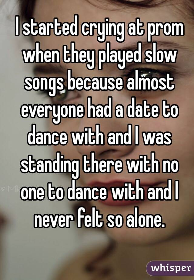 I started crying at prom when they played slow songs because almost everyone had a date to dance with and I was standing there with no one to dance with and I never felt so alone.