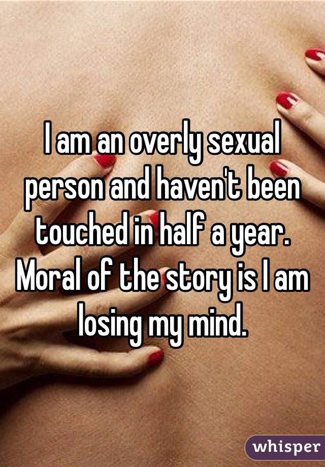 I am an overly sexual person and haven't been touched in half a year.  Moral of the story is I am losing my mind.