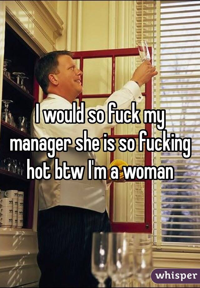 I would so fuck my manager she is so fucking hot btw I'm a woman