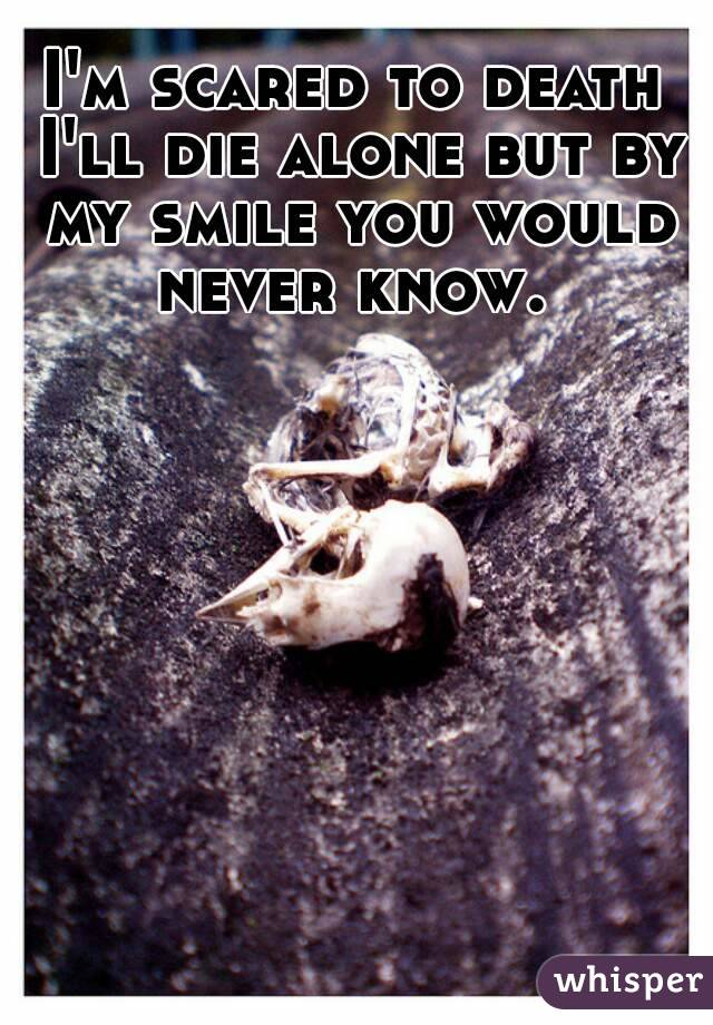 I'm scared to death I'll die alone but by my smile you would never know.