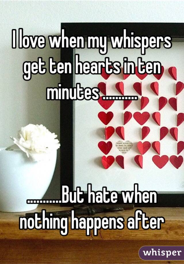 I love when my whispers get ten hearts in ten minutes ...........    ...........But hate when nothing happens after