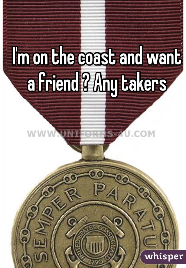 I'm on the coast and want a friend ? Any takers