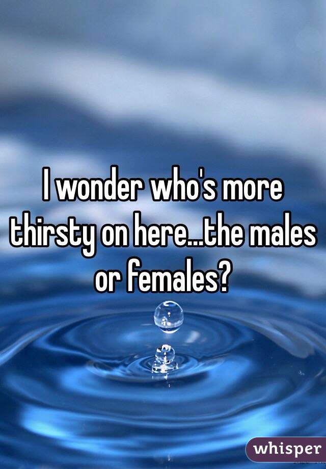I wonder who's more thirsty on here...the males or females?