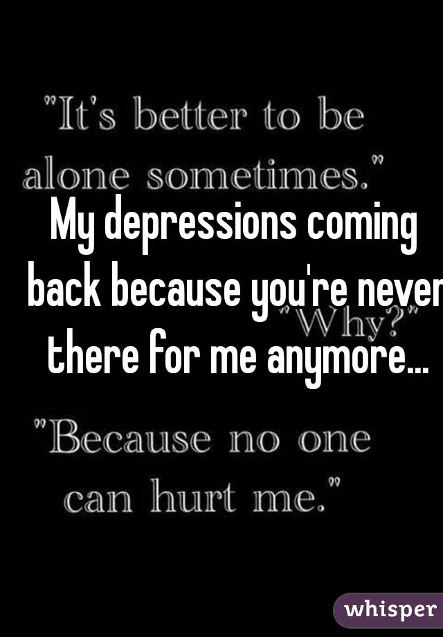 My depressions coming back because you're never there for me anymore...