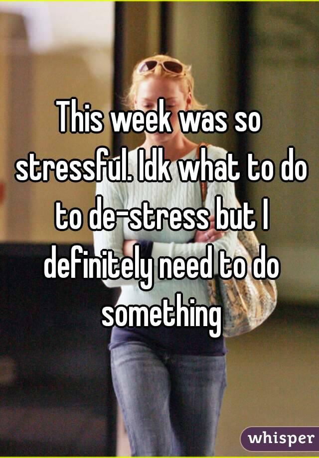 This week was so stressful. Idk what to do to de-stress but I definitely need to do something