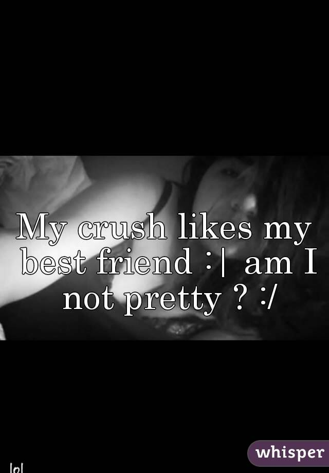 My crush likes my best friend :| am I not pretty ? :/