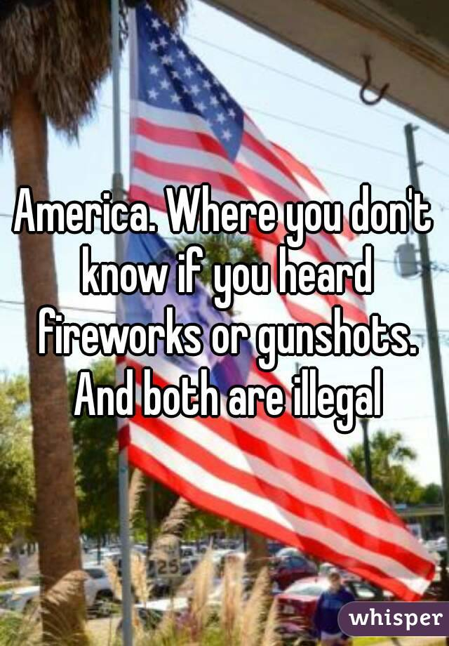 America. Where you don't know if you heard fireworks or gunshots. And both are illegal