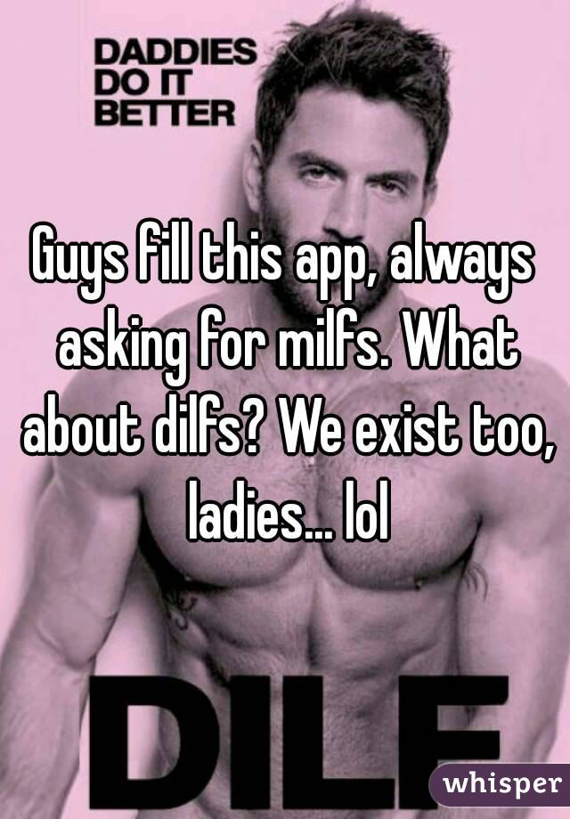 Guys fill this app, always asking for milfs. What about dilfs? We exist too, ladies... lol