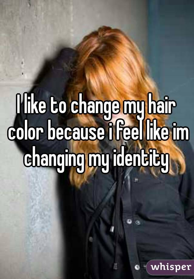 I like to change my hair color because i feel like im changing my identity