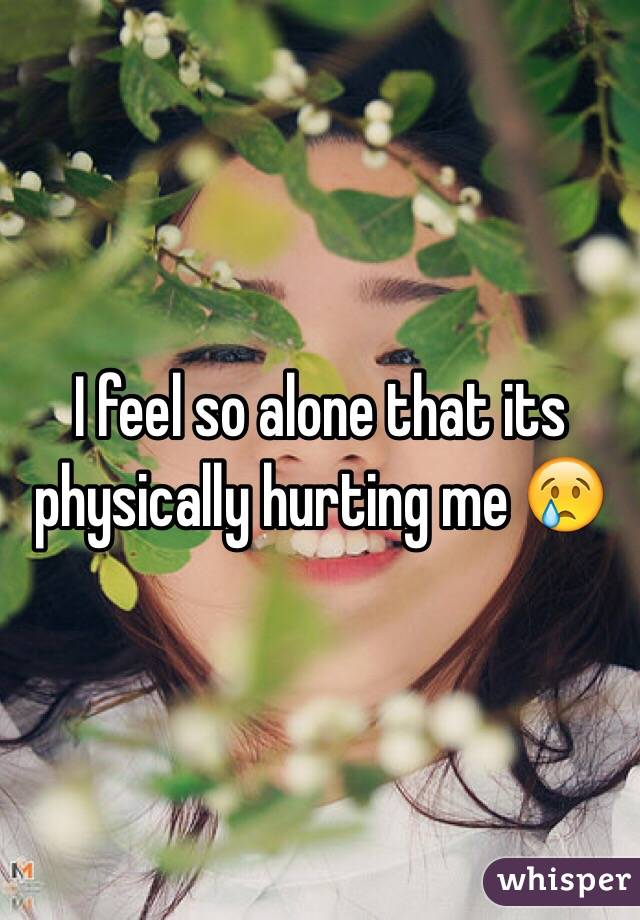 I feel so alone that its physically hurting me 😢