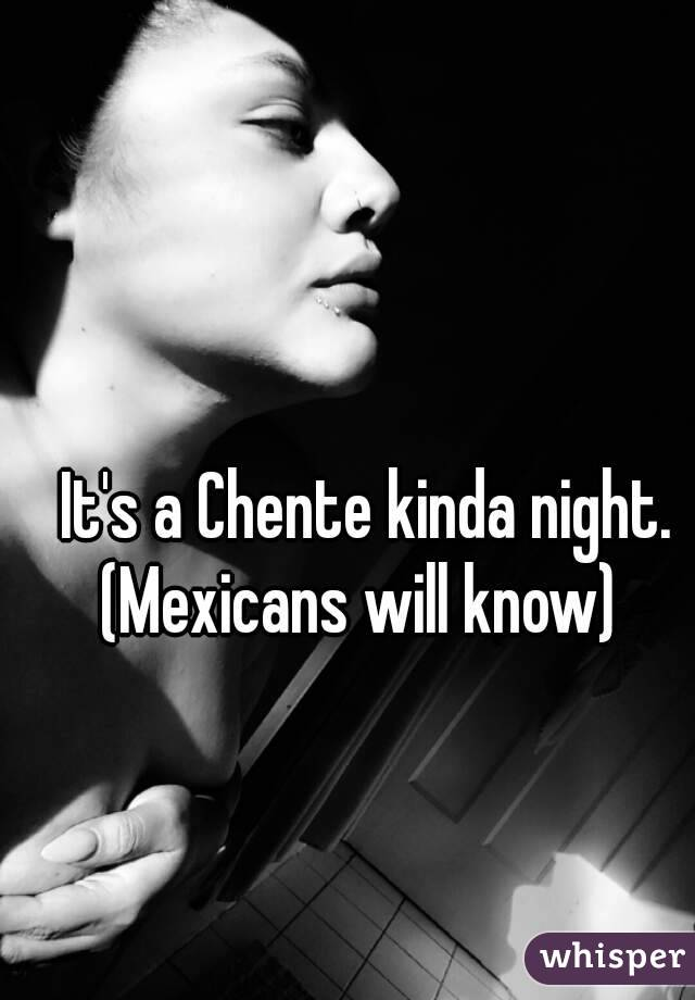 It's a Chente kinda night. (Mexicans will know)