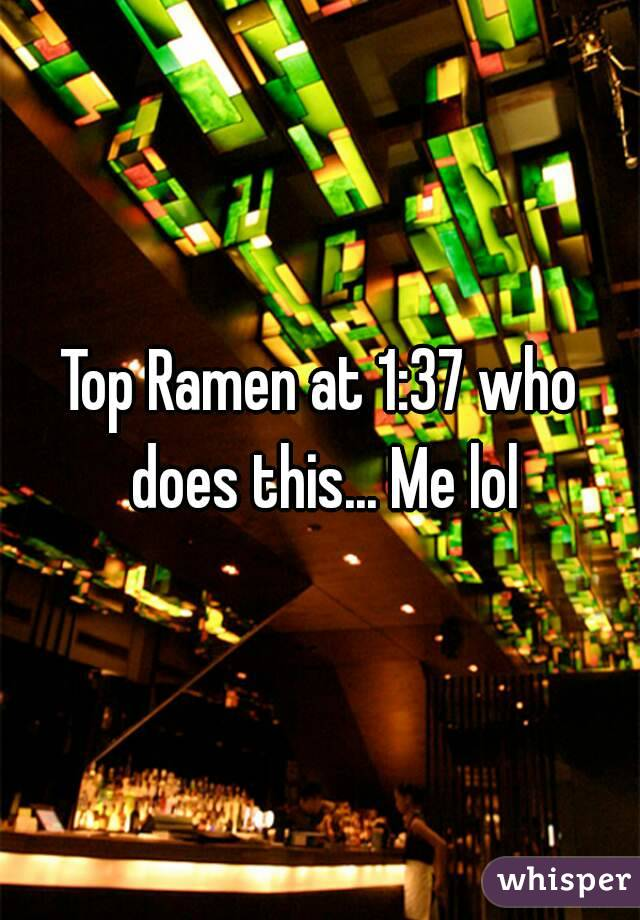 Top Ramen at 1:37 who does this... Me lol