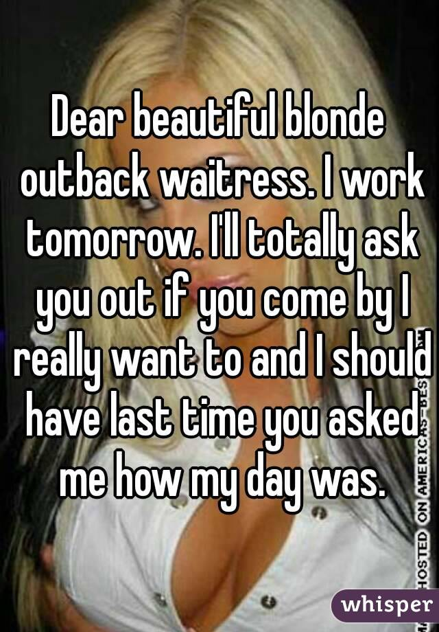 Dear beautiful blonde outback waitress. I work tomorrow. I'll totally ask you out if you come by I really want to and I should have last time you asked me how my day was.
