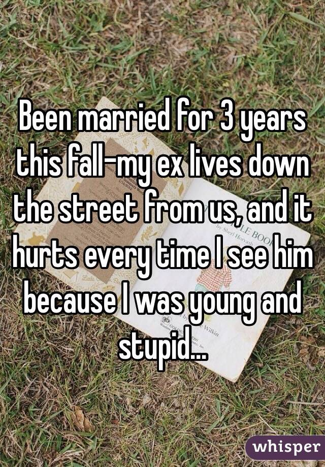 Been married for 3 years this fall-my ex lives down the street from us, and it hurts every time I see him because I was young and stupid...