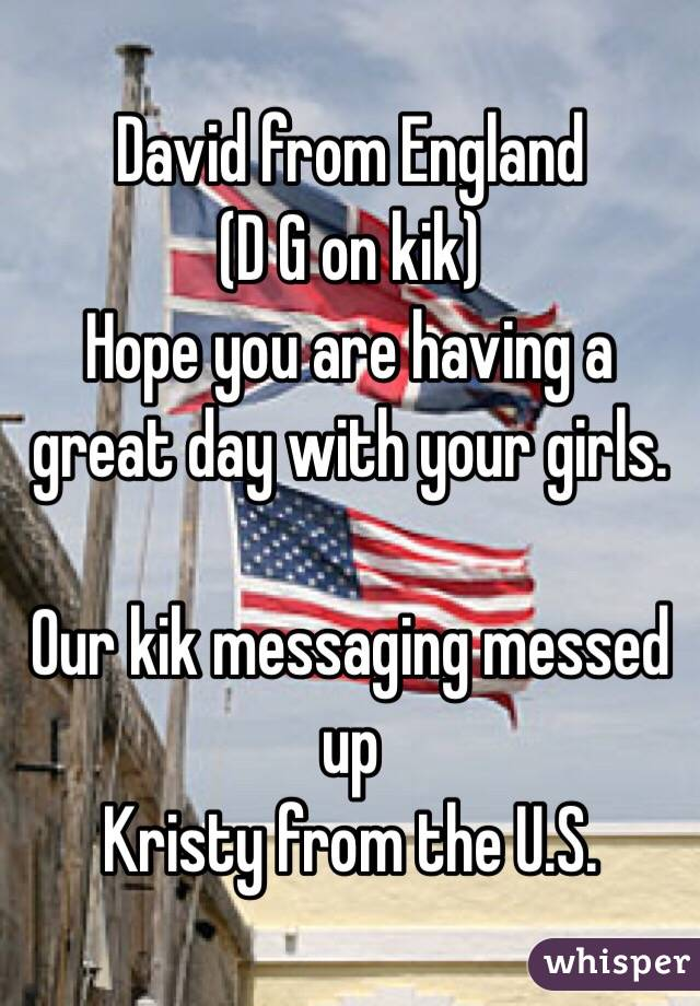David from England (D G on kik) Hope you are having a great day with your girls.   Our kik messaging messed up Kristy from the U.S.