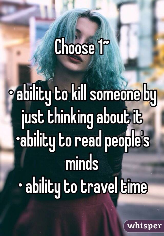 Choose 1~  • ability to kill someone by just thinking about it •ability to read people's minds • ability to travel time