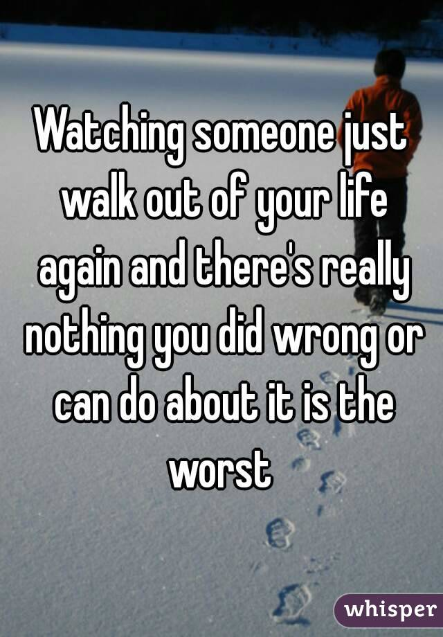 Watching someone just walk out of your life again and there's really nothing you did wrong or can do about it is the worst