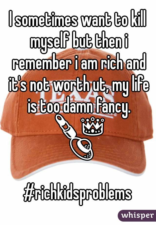 I sometimes want to kill myself but then i remember i am rich and it's not worth ut, my life is too damn fancy. 💄👑👒 #richkidsproblems