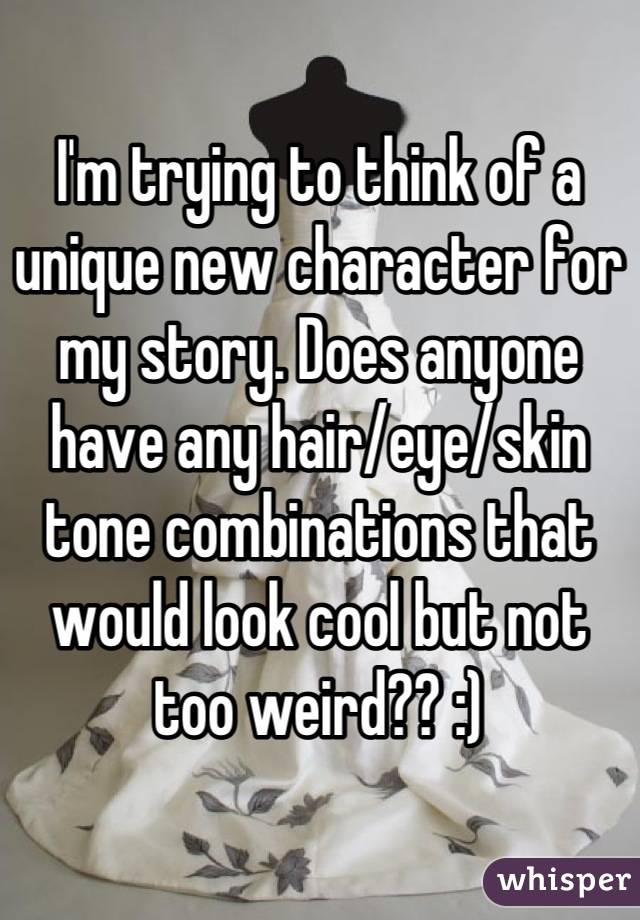 I'm trying to think of a unique new character for my story. Does anyone have any hair/eye/skin tone combinations that would look cool but not too weird?? :)
