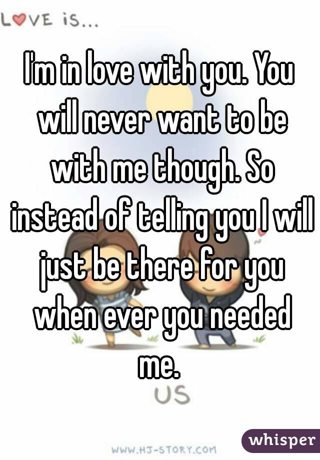 I'm in love with you. You will never want to be with me though. So instead of telling you I will just be there for you when ever you needed me.