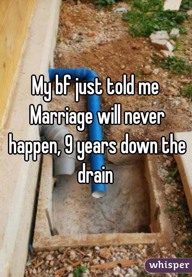 My bf just told me Marriage will never happen, 9 years down the drain