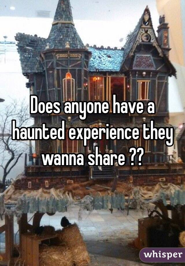 Does anyone have a haunted experience they wanna share ??