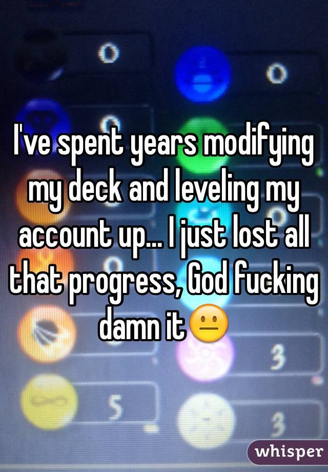 I've spent years modifying my deck and leveling my account up... I just lost all that progress, God fucking damn it😐