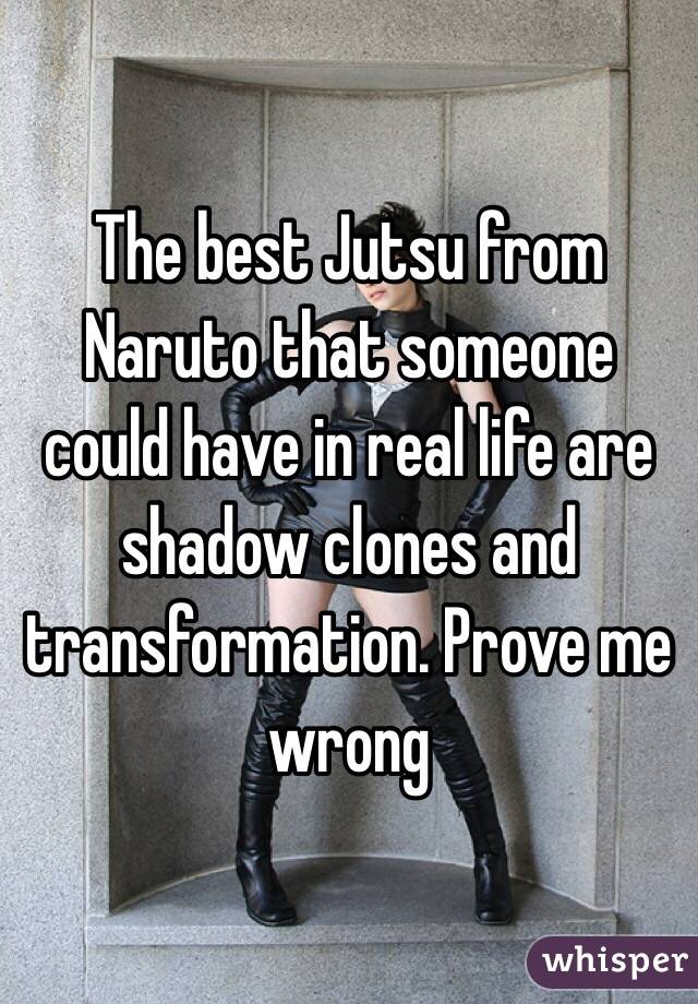 The best Jutsu from Naruto that someone could have in real life are shadow clones and transformation. Prove me wrong