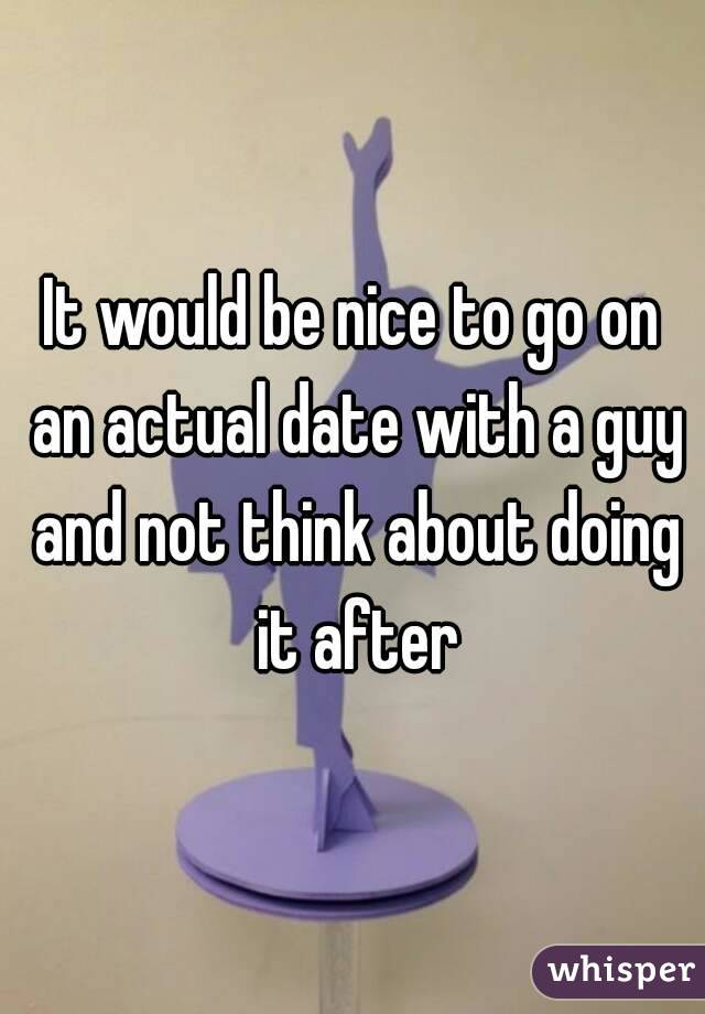 It would be nice to go on an actual date with a guy and not think about doing it after