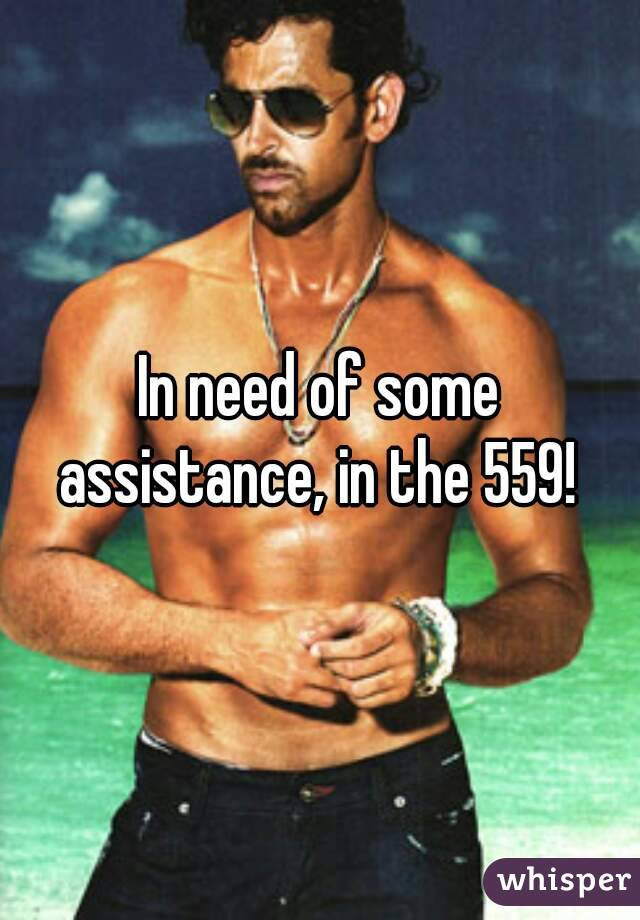 In need of some assistance, in the 559!