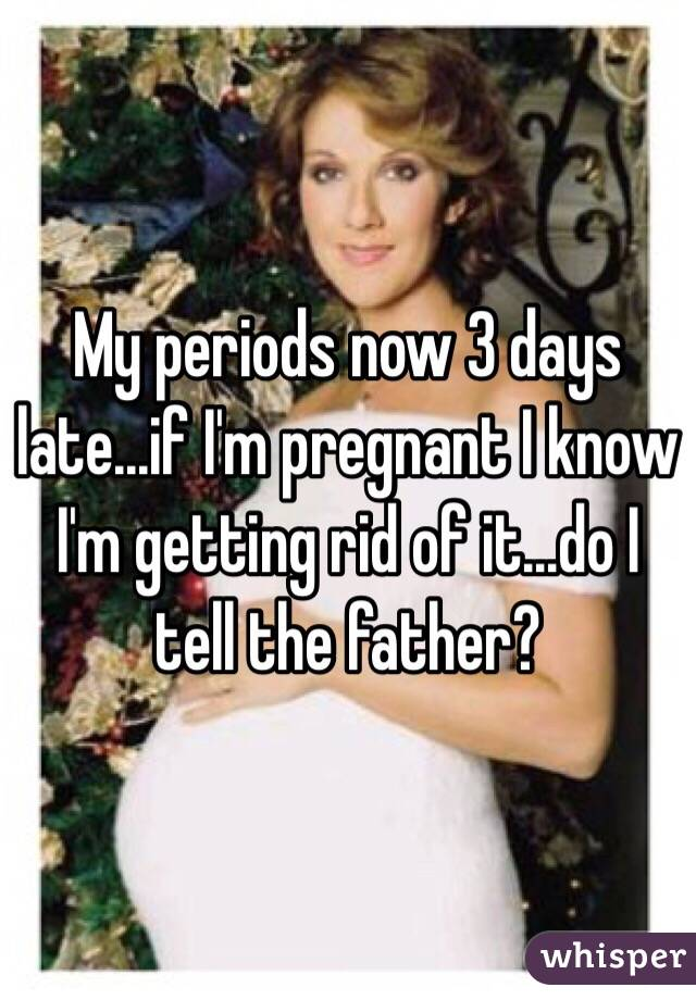 My periods now 3 days late...if I'm pregnant I know I'm getting rid of it...do I tell the father?